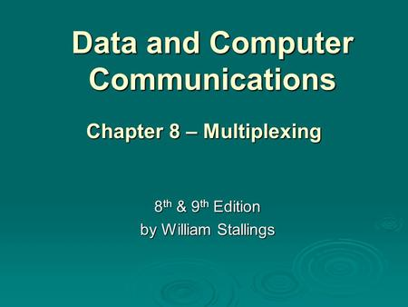 Data and Computer Communications 8 th & 9 th Edition by William Stallings Chapter 8 – Multiplexing.
