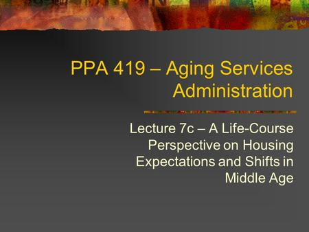PPA 419 – Aging Services Administration Lecture 7c – A Life-Course Perspective on Housing Expectations and Shifts in Middle Age.