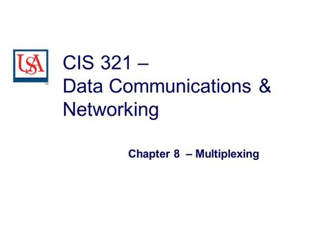 CIS 321 – Data Communications & Networking Chapter 8 – Multiplexing.