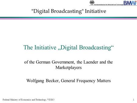 "Federal Ministry of Economics and Technology, VII B 3 Digital Broadcasting Initiative 1 The Initiative ""Digital Broadcasting"" of the German Government,"