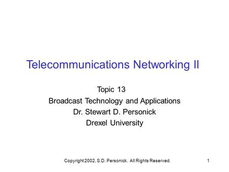 Copyright 2002, S.D. Personick. All Rights Reserved.1 Telecommunications Networking II Topic 13 Broadcast Technology and Applications Dr. Stewart D. Personick.