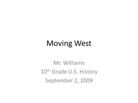 Moving West Mr. Williams 10 th Grade U.S. History September 2, 2009.