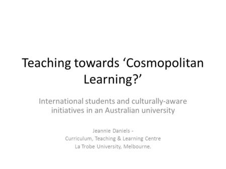 Teaching towards 'Cosmopolitan Learning?' International students and culturally-aware initiatives in an Australian university Jeannie Daniels - Curriculum,