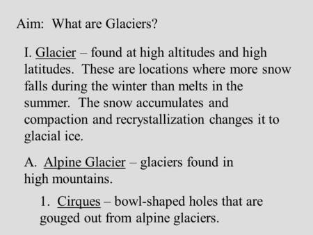 Aim: What are Glaciers? I. Glacier – found at high altitudes and high latitudes. These are locations where more snow falls during the winter than melts.
