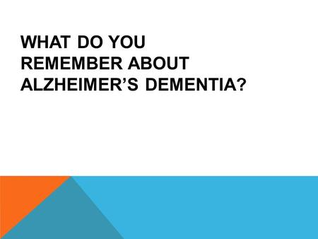 WHAT DO YOU REMEMBER ABOUT ALZHEIMER'S DEMENTIA?.