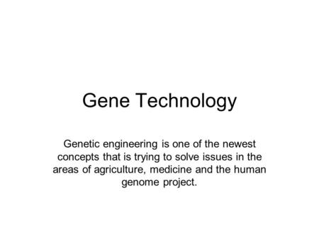 Gene Technology Genetic engineering is one of the newest concepts that is trying to solve issues in the areas of agriculture, medicine and the human genome.