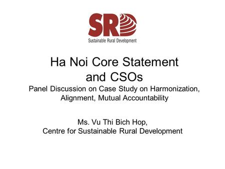 Ha Noi Core Statement and CSOs Panel Discussion on Case Study on Harmonization, Alignment, Mutual Accountability Ms. Vu Thi Bich Hop, Centre for Sustainable.