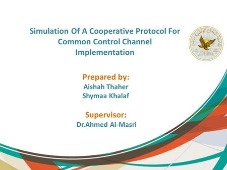 Simulation Of A Cooperative Protocol For Common Control Channel Implementation Prepared by: Aishah Thaher Shymaa Khalaf Supervisor: Dr.Ahmed Al-Masri.