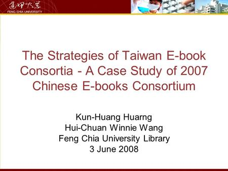 The Strategies of Taiwan E-book Consortia - A Case Study of 2007 Chinese E-books Consortium Kun-Huang Huarng Hui-Chuan Winnie Wang Feng Chia University.