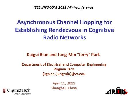 "Asynchronous Channel Hopping for Establishing Rendezvous in Cognitive Radio Networks Kaigui Bian and Jung-Min ""Jerry"" Park Department of Electrical and."
