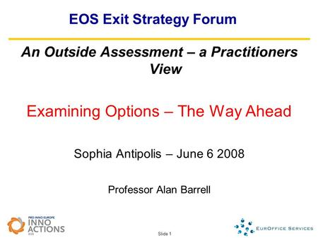 Slide 1 EOS Exit Strategy Forum An Outside Assessment – a Practitioners View Examining Options – The Way Ahead Sophia Antipolis – June 6 2008 Professor.