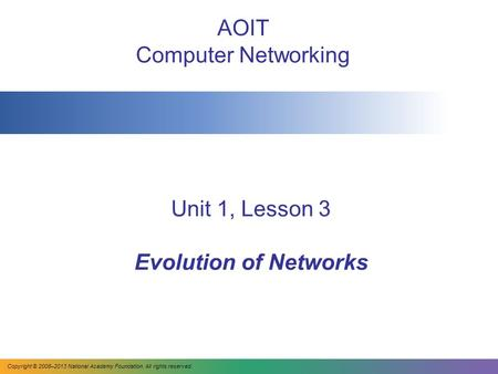 Unit 1, Lesson 3 Evolution of Networks AOIT Computer Networking Copyright © 2008–2013 National Academy Foundation. All rights reserved.