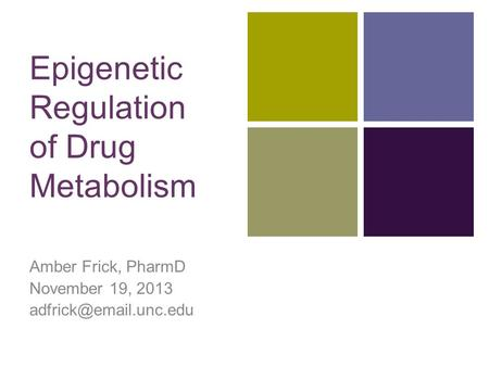 + Epigenetic Regulation of Drug Metabolism Amber Frick, PharmD November 19, 2013