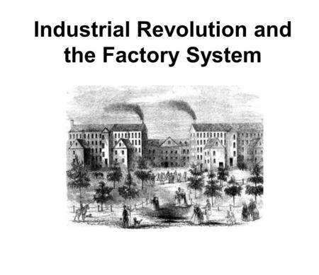 Industrial Revolution and the Factory System. Industrial Revolution: the long, slow process of changing from goods being made at HOME by HAND to being.
