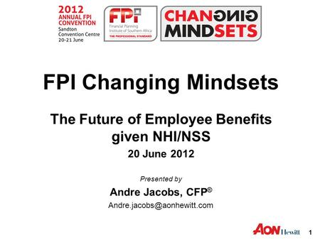 1 FPI Changing Mindsets The Future of Employee Benefits given NHI/NSS 20 June 2012 Presented by Andre Jacobs, CFP ®