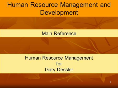 1 Human Resource Management and Development Main Reference Human Resource Management for Gary Dessler.