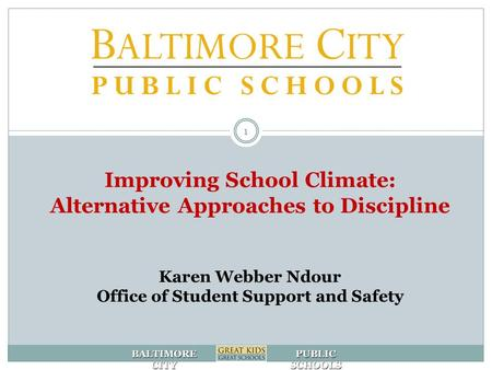 BALTIMORE CITY PUBLIC SCHOOLS Improving School Climate: Alternative Approaches to Discipline Karen Webber Ndour Office of Student Support and Safety 1.