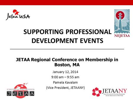 January 12, 2014 9:00 am – 9:55 am Pamela Kavalam (Vice President, JETAANY) SUPPORTING PROFESSIONAL DEVELOPMENT EVENTS JETAA Regional Conference on Membership.