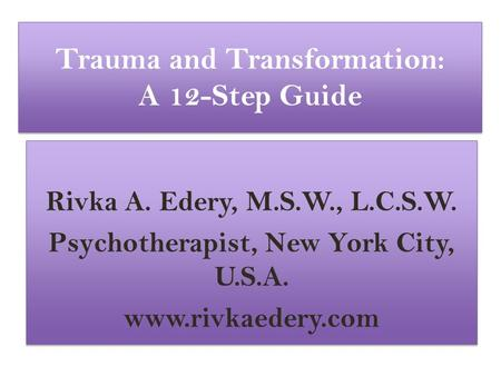 Trauma and Transformation: A 12-Step Guide Rivka A. Edery, M.S.W., L.C.S.W. Psychotherapist, New York City, U.S.A. www.rivkaedery.com Rivka A. Edery, M.S.W.,