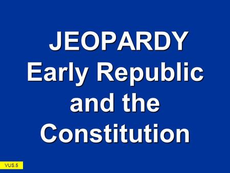 JEOPARDY Early Republic and the Constitution JEOPARDY Early Republic and the Constitution VUS.5.