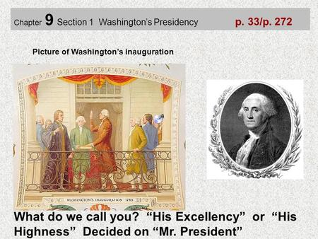 "Chapter 9 Section 1 Washington's Presidency p. 33/p. 272 What do we call you? ""His Excellency"" or ""His Highness"" Decided on ""Mr. President"" Picture of."