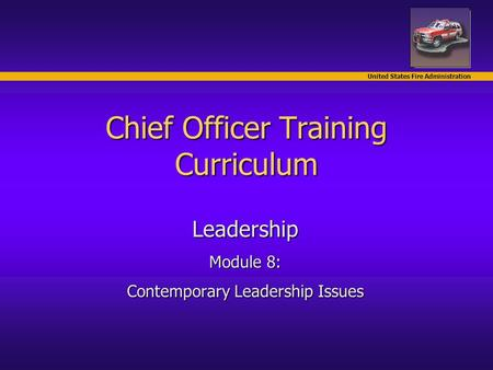 United States Fire Administration Chief Officer Training Curriculum Leadership Module 8: Contemporary Leadership Issues.