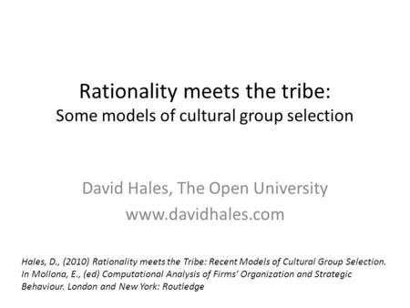Rationality meets the tribe: Some models of cultural group selection David Hales, The Open University www.davidhales.com Hales, D., (2010) Rationality.