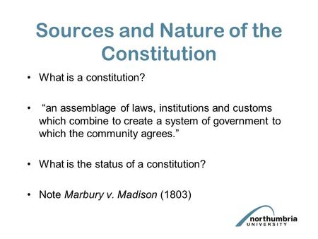 "Sources and Nature of the Constitution What is a constitution? ""an assemblage of laws, institutions and customs which combine to create a system of government."