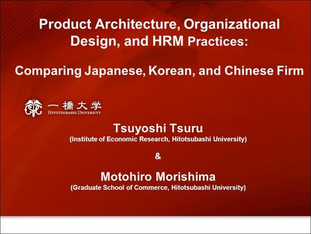 Product Architecture, Organizational Design, and HRM Practices: Comparing Japanese, Korean, and Chinese Firm Tsuyoshi Tsuru (Institute of Economic Research,