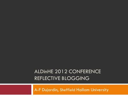 ALDinHE 2012 CONFERENCE REFLECTIVE BLOGGING A-F Dujardin, Sheffield Hallam University.