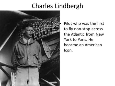 Charles Lindbergh Pilot who was the first to fly non-stop across the Atlantic from New York to Paris. He became an American Icon.
