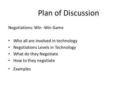 Plan of Discussion Negotiations: Win -Win Game Who all are involved in technology Negotiations Levels in Technology What do they Negotiate How to they.