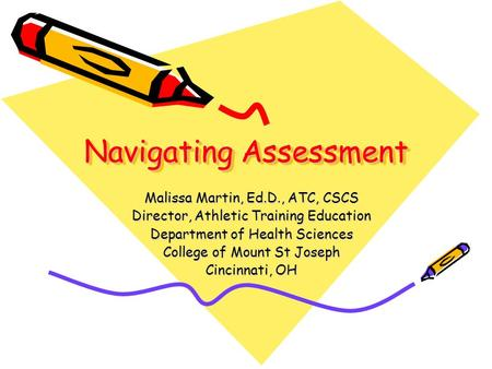 Navigating Assessment Malissa Martin, Ed.D., ATC, CSCS Director, Athletic Training Education Department of Health Sciences College of Mount St Joseph Cincinnati,