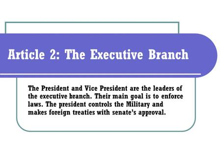 Article 2: The Executive Branch The President and Vice President are the leaders of the executive branch. Their main goal is to enforce laws. The president.