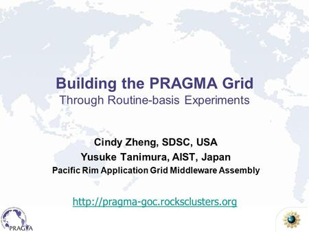 Building the PRAGMA Grid Through Routine-basis Experiments Cindy Zheng, SDSC, USA Yusuke Tanimura, AIST, Japan Pacific Rim Application Grid Middleware.