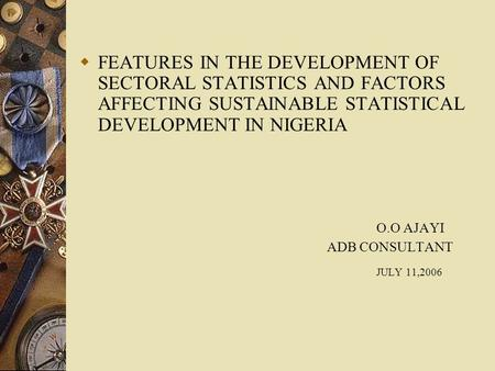  FEATURES IN THE DEVELOPMENT OF SECTORAL STATISTICS AND FACTORS AFFECTING SUSTAINABLE STATISTICAL DEVELOPMENT IN NIGERIA O.O AJAYI ADB CONSULTANT JULY.