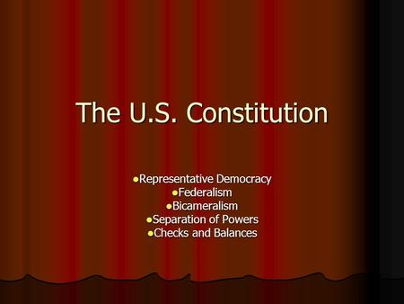 The U.S. Constitution Representative Democracy Representative Democracy Federalism Federalism Bicameralism Bicameralism Separation of Powers Separation.