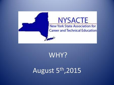 NYSACTE August 5 th,2015 WHY?. MEETINGS November 8 th,2014 January 31 st,2015 May 8 th, 2015 meeting May 9 th Strategic planning June 3,2015 Conference.