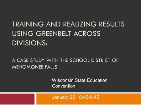 TRAINING AND REALIZING RESULTS USING GREENBELT ACROSS DIVISIONS: A CASE STUDY WITH THE SCHOOL DISTRICT OF MENOMONEE FALLS Wisconsin State Education Convention.