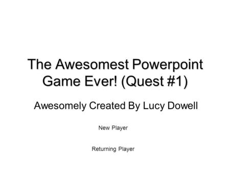 The Awesomest Powerpoint Game Ever! (Quest #1) Awesomely Created By Lucy Dowell New Player Returning Player.