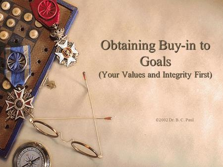 Obtaining Buy-in to Goals (Your Values and Integrity First) ©2002 Dr. B. C. Paul.