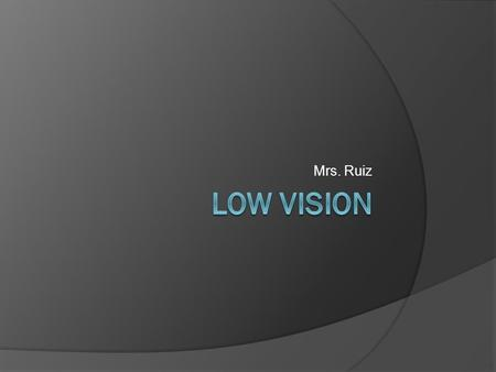 Mrs. Ruiz. Tips for a Low Vision Friendly Home  Maximize amount of remaining vision by increasing contrast  Magnification  Increase illumination 