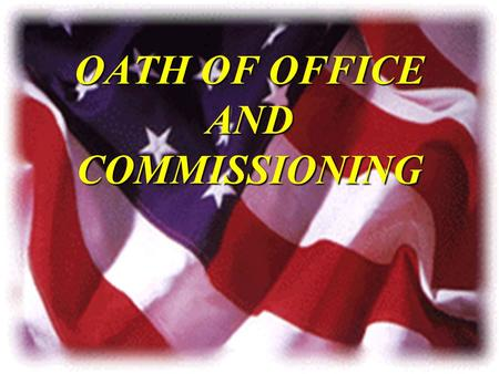 OATH OF OFFICE AND COMMISSIONING. OVERVIEW u Oath of Office u Meaning of Commission u Service u Sacrifice u Responsibility u Fun.