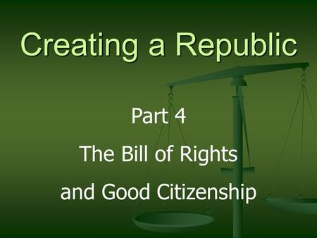 Creating a Republic Part 4 The Bill of Rights and Good Citizenship.