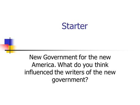 Starter New Government for the new America. What do you think influenced the writers of the new government?