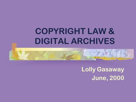 COPYRIGHT LAW & DIGITAL ARCHIVES Lolly Gasaway June, 2000.