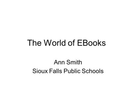 The World of EBooks Ann Smith Sioux Falls Public Schools.