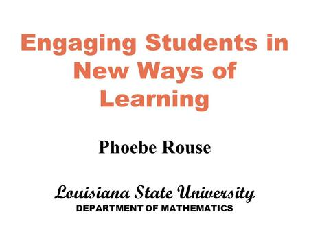 Engaging Students in New Ways of Learning Phoebe Rouse Louisiana State University DEPARTMENT OF MATHEMATICS.