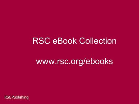 RSC eBook Collection www.rsc.org/ebooks. April 2007 RSC eBook Collection 1968-2007 Over 700 Books c. 8,000 chapters c. 250,000 pages 10,000 items - tables.
