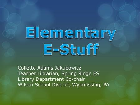 Collette Adams Jakubowicz Teacher Librarian, Spring Ridge ES Library Department Co-chair Wilson School District, Wyomissing, PA.